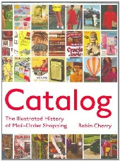 Image: Catalog - The Illustrated History of Mail Order Shopping, by Robin Cherry. Publisher: Princeton Architectural Press; 1 edition (September 4, 2008)