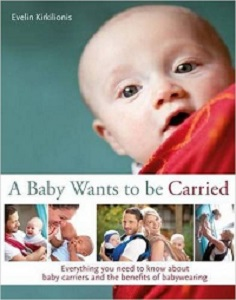 Image: A Baby Wants to Be Carried: Everything You Need to Know about Baby Carriers and the Advantages of Babywearing, by Evelin Kirkilionis. Publisher: Pinter and Martin Ltd; 1 edition (November 7, 2014)